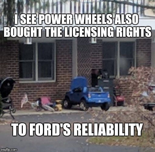 Everything is for sale | I SEE POWER WHEELS ALSO BOUGHT THE LICENSING RIGHTS TO FORD'S RELIABILITY | image tagged in built ford tough,power wheels,ford,f-150,authentic | made w/ Imgflip meme maker
