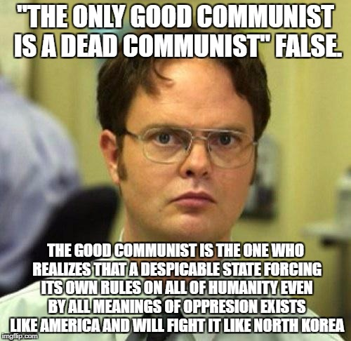 "Not All Communists Are Bad, At Least They Never Enforced Their Rules On Others Like America. And I'm Not Even A Communist | ""THE ONLY GOOD COMMUNIST IS A DEAD COMMUNIST"" FALSE. THE GOOD COMMUNIST IS THE ONE WHO REALIZES THAT A DESPICABLE STATE FORCING ITS OWN RULE 