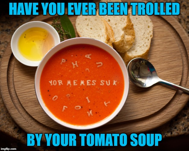 Food Week Nov 29 - Dec 5...A TruMooCereal Event. | HAVE YOU EVER BEEN TROLLED BY YOUR TOMATO SOUP | image tagged in tomato soup,memes,food,food week,trolls,funny | made w/ Imgflip meme maker