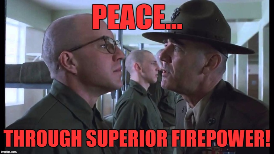 full metal jacket | PEACE... THROUGH SUPERIOR FIREPOWER! | image tagged in full metal jacket | made w/ Imgflip meme maker