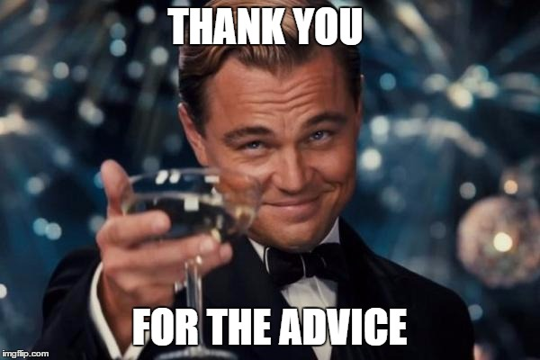 Leonardo Dicaprio Cheers Meme | THANK YOU FOR THE ADVICE | image tagged in memes,leonardo dicaprio cheers | made w/ Imgflip meme maker