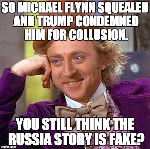 Stupid Watergate | SO MICHAEL FLYNN SQUEALED AND TRUMP CONDEMNED HIM FOR COLLUSION. YOU STILL THINK THE RUSSIA STORY IS FAKE? | image tagged in memes,creepy condescending wonka,donald trump,trump russia collusion | made w/ Imgflip meme maker