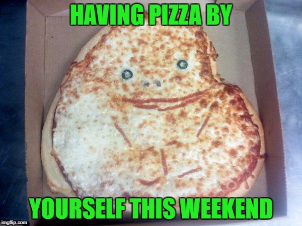Food Week Nov 29 - Dec 5...A TruMooCereal Event. | HAVING PIZZA BY YOURSELF THIS WEEKEND | image tagged in forever alone pizza,memes,food week,funny,forever alone guy,food | made w/ Imgflip meme maker