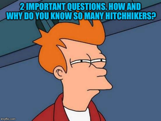 Futurama Fry Meme | 2 IMPORTANT QUESTIONS. HOW AND WHY DO YOU KNOW SO MANY HITCHHIKERS? | image tagged in memes,futurama fry | made w/ Imgflip meme maker
