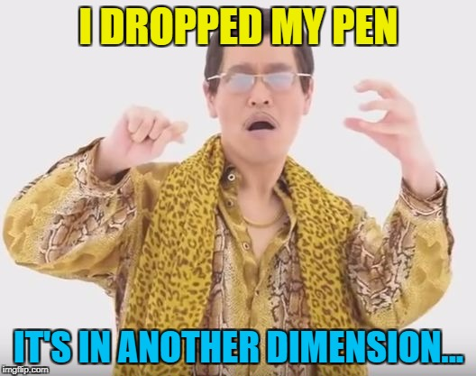 I DROPPED MY PEN IT'S IN ANOTHER DIMENSION... | made w/ Imgflip meme maker