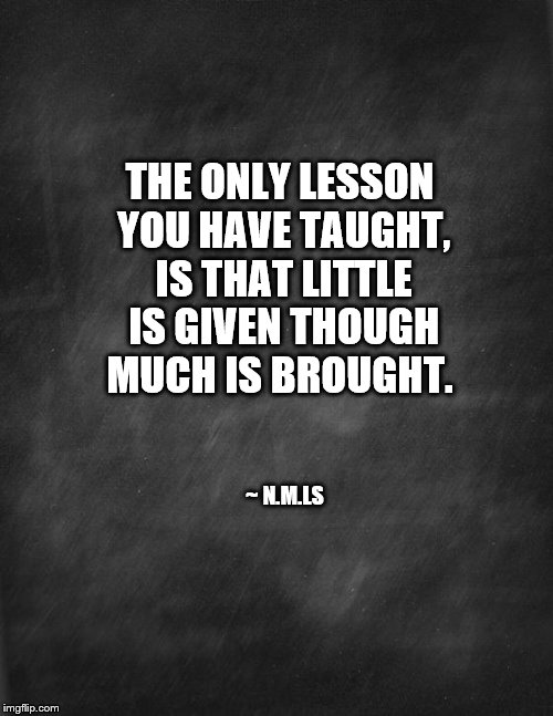 black blank | THE ONLY LESSON YOU HAVE TAUGHT, IS THAT LITTLE IS GIVEN THOUGH MUCH IS BROUGHT. ~ N.M.LS | image tagged in black blank | made w/ Imgflip meme maker