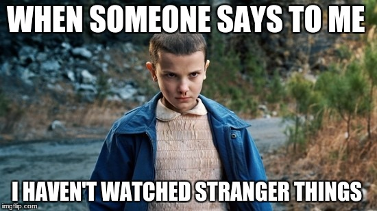 Eleven Stranger Things | WHEN SOMEONE SAYS TO ME I HAVEN'T WATCHED STRANGER THINGS | image tagged in eleven stranger things | made w/ Imgflip meme maker