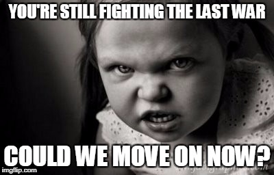 YOU'RE STILL FIGHTING THE LAST WAR COULD WE MOVE ON NOW? | image tagged in alice malice,anger,politics,war | made w/ Imgflip meme maker