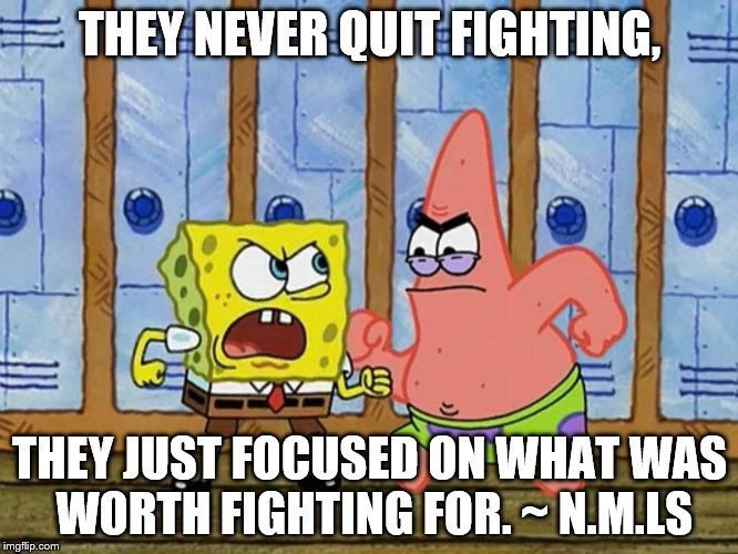 SpongeBob And Patrick Fighting | THEY NEVER QUIT FIGHTING, THEY JUST FOCUSED ON WHAT WAS WORTH FIGHTING FOR. ~ N.M.LS | image tagged in spongebob and patrick fighting | made w/ Imgflip meme maker
