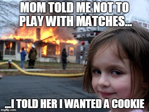 Disaster Girl Meme | MOM TOLD ME NOT TO PLAY WITH MATCHES... ...I TOLD HER I WANTED A COOKIE | image tagged in memes,disaster girl | made w/ Imgflip meme maker