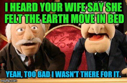 I HEARD YOUR WIFE SAY SHE FELT THE EARTH MOVE IN BED YEAH, TOO BAD I WASN'T THERE FOR IT. | made w/ Imgflip meme maker
