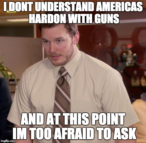 Afraid To Ask Andy | I DONT UNDERSTAND AMERICAS HARDON WITH GUNS AND AT THIS POINT IM TOO AFRAID TO ASK | image tagged in memes,afraid to ask andy | made w/ Imgflip meme maker