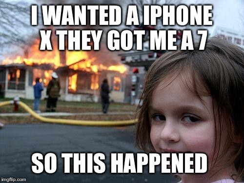 Disaster Girl Meme | I WANTED A IPHONE X THEY GOT ME A 7 SO THIS HAPPENED | image tagged in memes,disaster girl | made w/ Imgflip meme maker