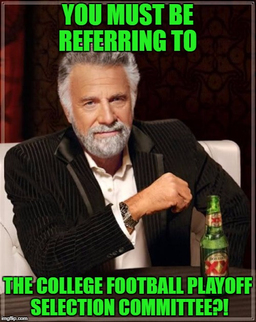 The Most Interesting Man In The World Meme | YOU MUST BE REFERRING TO THE COLLEGE FOOTBALL PLAYOFF SELECTION COMMITTEE?! | image tagged in memes,the most interesting man in the world | made w/ Imgflip meme maker
