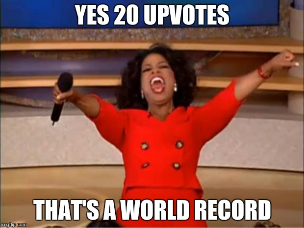 Oprah You Get A Meme | YES 20 UPVOTES THAT'S A WORLD RECORD | image tagged in memes,oprah you get a | made w/ Imgflip meme maker