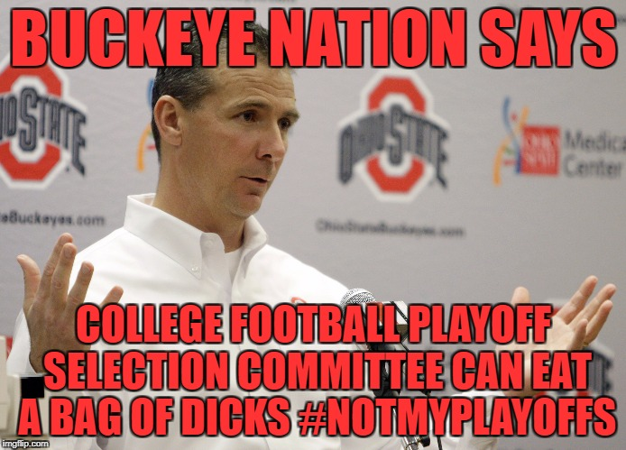I think the Russians run the committee. | BUCKEYE NATION SAYS COLLEGE FOOTBALL PLAYOFF SELECTION COMMITTEE CAN EAT A BAG OF DICKS #NOTMYPLAYOFFS | image tagged in ohio state,u mad bro,fuck alabama | made w/ Imgflip meme maker