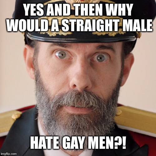 YES AND THEN WHY WOULD A STRAIGHT MALE HATE GAY MEN?! | made w/ Imgflip meme maker