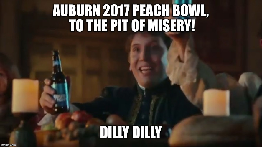 AUBURN 2017 PEACH BOWL, TO THE PIT OF MISERY! DILLY DILLY | image tagged in dilly dilly | made w/ Imgflip meme maker
