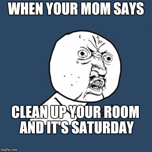 Y U No Meme | WHEN YOUR MOM SAYS CLEAN UP YOUR ROOM AND IT'S SATURDAY | image tagged in memes,y u no | made w/ Imgflip meme maker