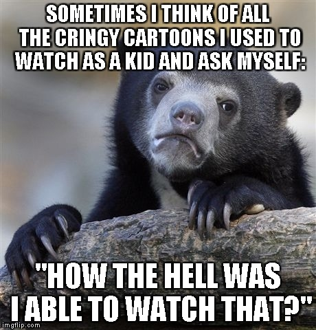 "We all did those cringy stuff as kids that make us fell a great pain when we remember them,didn't we? | SOMETIMES I THINK OF ALL THE CRINGY CARTOONS I USED TO WATCH AS A KID AND ASK MYSELF: ""HOW THE HELL WAS I ABLE TO WATCH THAT?"" 