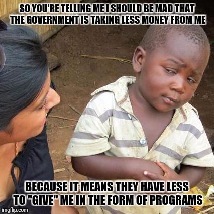"Third World Skeptical Kid Meme | SO YOU'RE TELLING ME I SHOULD BE MAD THAT THE GOVERNMENT IS TAKING LESS MONEY FROM ME BECAUSE IT MEANS THEY HAVE LESS TO ""GIVE"" ME IN THE FO 