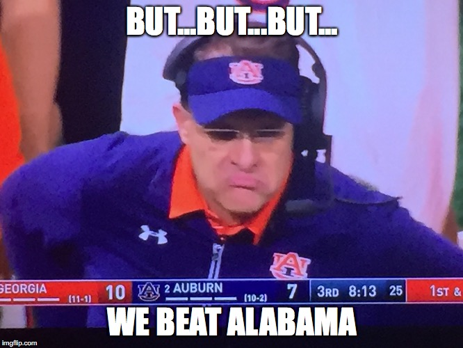 But we beat Alabama | BUT...BUT...BUT... WE BEAT ALABAMA | image tagged in auburn,alabama,gus,malzahn | made w/ Imgflip meme maker