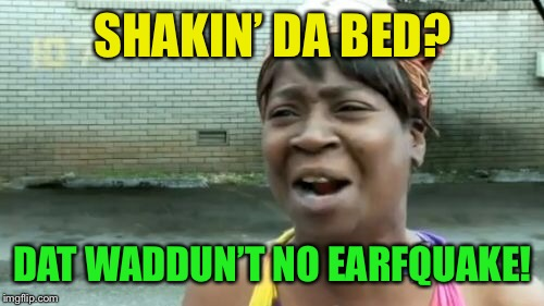 Aint Nobody Got Time For That Meme | SHAKIN' DA BED? DAT WADDUN'T NO EARFQUAKE! | image tagged in memes,aint nobody got time for that | made w/ Imgflip meme maker