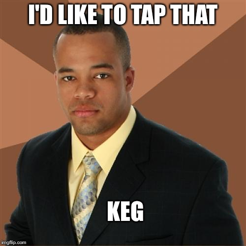 Did you assume something else? | I'D LIKE TO TAP THAT KEG | image tagged in memes,successful black man | made w/ Imgflip meme maker
