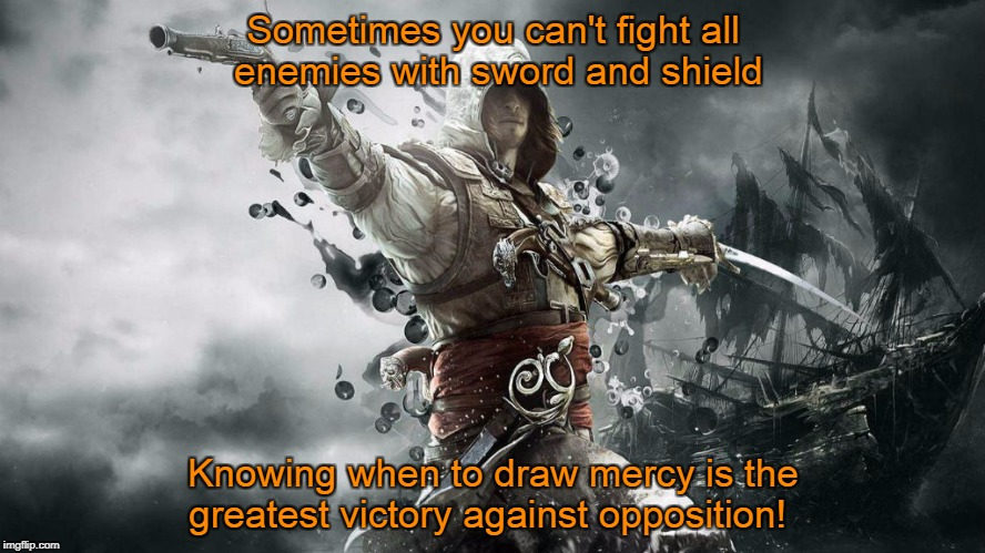 Sometimes you can't fight all enemies with sword and shield Knowing when to draw mercy is the greatest victory against opposition! | image tagged in assassin creeds | made w/ Imgflip meme maker