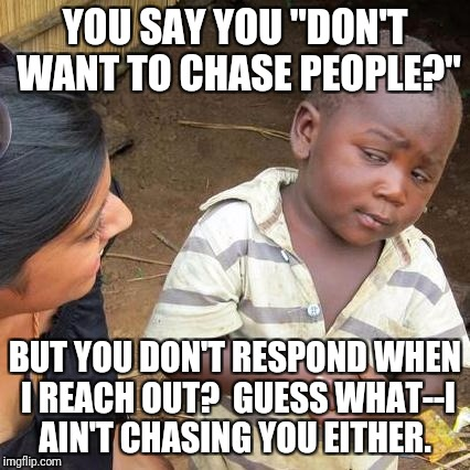 "Third World Skeptical Kid Meme | YOU SAY YOU ""DON'T WANT TO CHASE PEOPLE?"" BUT YOU DON'T RESPOND WHEN I REACH OUT?  GUESS WHAT--I AIN'T CHASING YOU EITHER. 