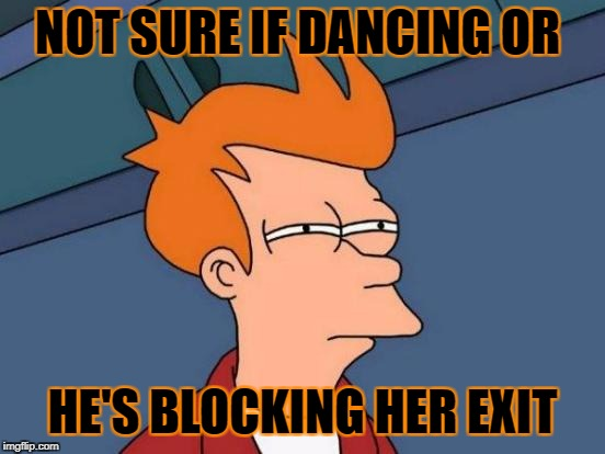 Futurama Fry Meme | NOT SURE IF DANCING OR HE'S BLOCKING HER EXIT | image tagged in memes,futurama fry | made w/ Imgflip meme maker