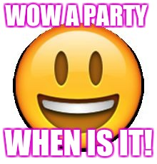 WOW A PARTY WHEN IS IT! | image tagged in emoji | made w/ Imgflip meme maker