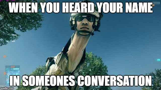 WHEN YOU HEARD YOUR NAME IN SOMEONES CONVERSATION | image tagged in bf3 long neck,memes,funny memes,true | made w/ Imgflip meme maker
