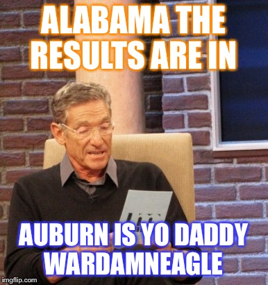 Alabama owned by Ole Miss | ALABAMA THE RESULTS ARE IN AUBURN IS YO DADDY WARDAMNEAGLE | image tagged in alabama owned by ole miss | made w/ Imgflip meme maker