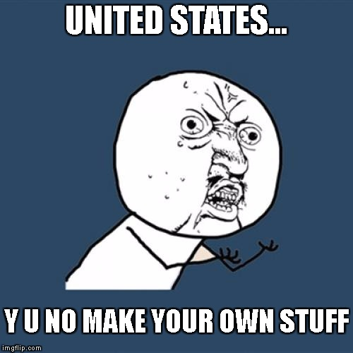 Y U No Meme | UNITED STATES... Y U NO MAKE YOUR OWN STUFF | image tagged in memes,y u no | made w/ Imgflip meme maker