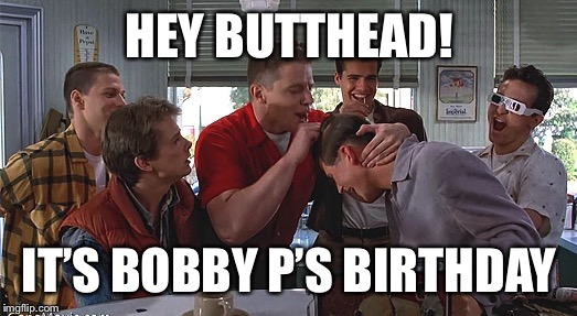 Biff Tannen | HEY BUTTHEAD! IT'S BOBBY P'S BIRTHDAY | image tagged in biff tannen | made w/ Imgflip meme maker
