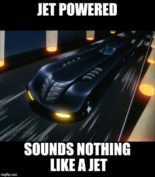 JET POWERED SOUNDS NOTHING LIKE A JET | image tagged in batman,cartoon,batmobile | made w/ Imgflip meme maker