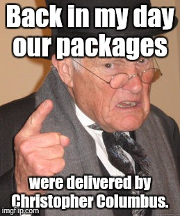 Back In My Day Meme | Back in my day our packages were delivered by Christopher Columbus. | image tagged in memes,back in my day | made w/ Imgflip meme maker
