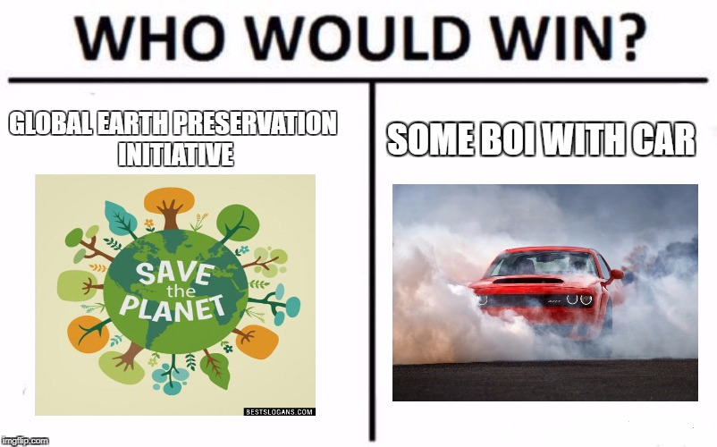 Who Would Win? Meme | GLOBAL EARTH PRESERVATION INITIATIVE SOME BOI WITH CAR | image tagged in who would win | made w/ Imgflip meme maker
