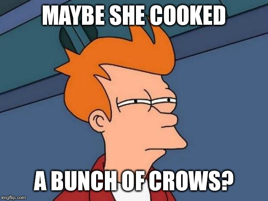 Futurama Fry Meme | MAYBE SHE COOKED A BUNCH OF CROWS? | image tagged in memes,futurama fry | made w/ Imgflip meme maker