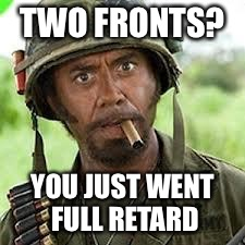 TWO FRONTS? YOU JUST WENT FULL RETARD | made w/ Imgflip meme maker