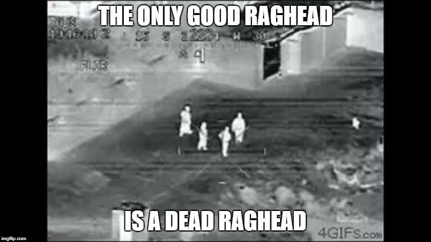 THE ONLY GOOD RAGHEAD IS A DEAD RAGHEAD | made w/ Imgflip meme maker