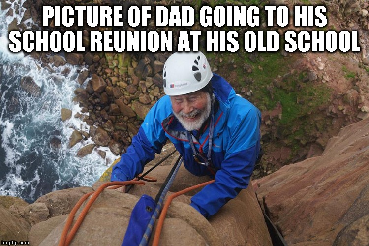 Dad going to School Reunion  | PICTURE OF DAD GOING TO HIS SCHOOL REUNION AT HIS OLD SCHOOL | image tagged in funny memes,funny meme | made w/ Imgflip meme maker