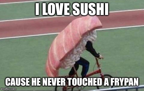 I LOVE SUSHI CAUSE HE NEVER TOUCHED A FRYPAN | made w/ Imgflip meme maker