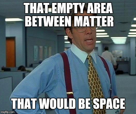 That Would Be Great Meme | THAT EMPTY AREA BETWEEN MATTER THAT WOULD BE SPACE | image tagged in memes,that would be great | made w/ Imgflip meme maker