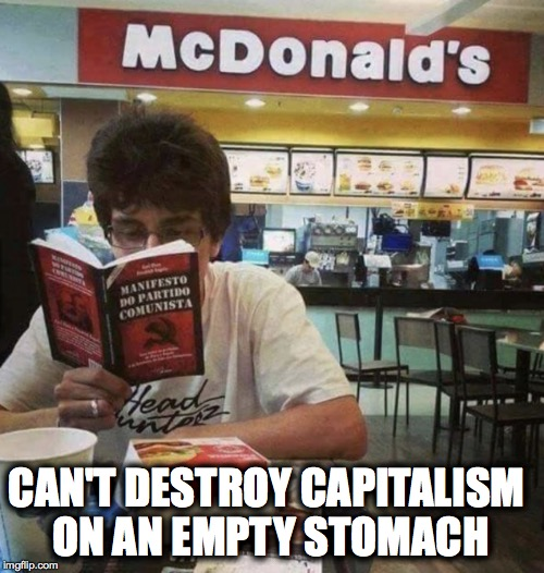 oh the irony... | CAN'T DESTROY CAPITALISM ON AN EMPTY STOMACH | image tagged in communism,capitalism,mcdonalds,irony,awkward moment sealion | made w/ Imgflip meme maker