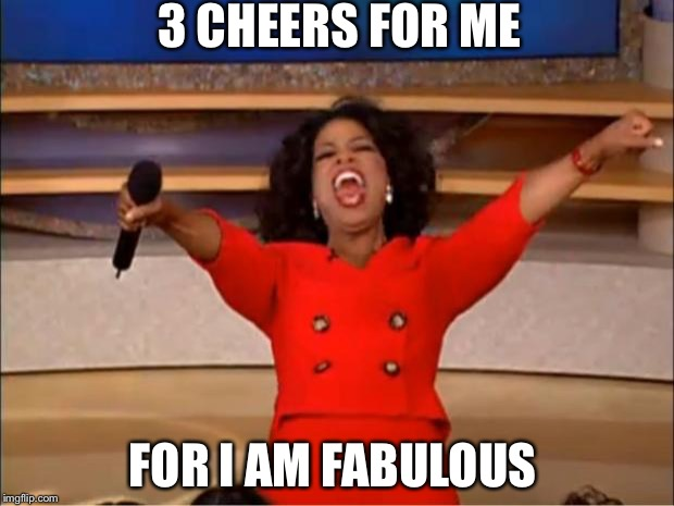 Oprah You Get A Meme | 3 CHEERS FOR ME FOR I AM FABULOUS | image tagged in memes,oprah you get a | made w/ Imgflip meme maker