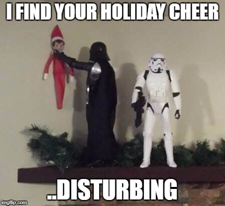 I FIND YOUR HOLIDAY CHEER ..DISTURBING | image tagged in vader elf | made w/ Imgflip meme maker