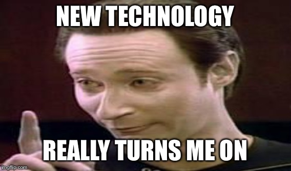 NEW TECHNOLOGY REALLY TURNS ME ON | made w/ Imgflip meme maker