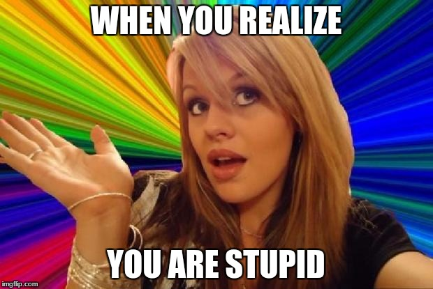 stupid girl meme | WHEN YOU REALIZE YOU ARE STUPID | image tagged in stupid girl meme | made w/ Imgflip meme maker